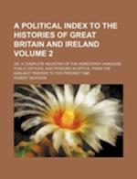 A   Political Index to the Histories of Great Britain and Ireland Volume 2; Or, a Complete Register of the Hereditary Honours, Public Offices, and Per af Robert Beatson