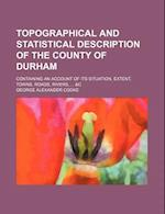 Topographical and Statistical Description of the County of Durham; Containing an Account of Its Situation, Extent, Towns, Roads, Rivers, ... &C af George Alexander Cooke