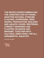 The Water Garden Embracing the Construction of Ponds, Adapting Natural Streams, Planting, Hybridizing, Seed Saving, Propagation, Building and Aquatic af William Tricker