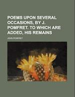Poems Upon Several Occasions, by J. Pomfret. to Which Are Added, His Remains af John Pomfret