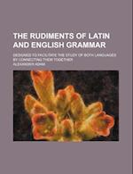 The Rudiments of Latin and English Grammar; Designed to Facilitate the Study of Both Languages by Connecting Them Together af Alexander Adam