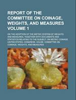 Report of the Committee on Coinage, Weights, and Measures Volume 1; On the Adoption of the Metric System of Weights and Measures, Together with Docume