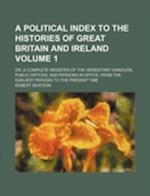 A   Political Index to the Histories of Great Britain and Ireland Volume 1; Or, a Complete Register of the Hereditary Honours, Public Offices, and Per af Robert Beatson