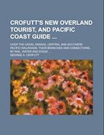 Crofutt's New Overland Tourist, and Pacific Coast Guide; Over the Union, Kansas, Central and Southern Pacific Railroads, Their Branches and Connection af George A. Crofutt