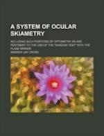 A System of Ocular Skiametry; Including Such Portions of Optometry as Are Pertinent to the Use of the Shadow Test with the Plane Mirror af Andrew Jay Cross