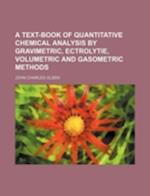A Text-Book of Quantitative Chemical Analysis by Gravimetric, Ectrolytie, Volumetric and Gasometric Methods af John Charles Olsen