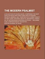 The Modern Psalmist; A Collection of Church Music, Comprising the Most Popular Psalm and Hymn Tunes and Occasional Pieces in General Use, Together wit af Boston Academy Of Music