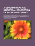 A   Geographical and Statistical Description of Scotland Volume 2; Containing a General Survey of That Kingdom ... a Description of Every County ... a af James Playfair