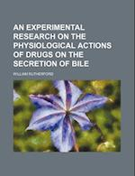 An Experimental Research on the Physiological Actions of Drugs on the Secretion of Bile af William Rutherford