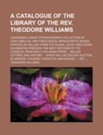 A   Catalogue of the Library of the REV. Theodore Williams; Containing a Most Extraordinary Collection of Early Biblical and Theological Manuscripts; af Theodore Williams