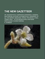 The New Gazetteer; Or, Geographical Companion Containing a General and Concise Account, Alphabetically Arranged, of All the Empire, Kingdoms, States, af R. Johnson