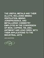 The Useful Metals and Their Alloys, Including Mining Ventilation, Mining Jurisprudence, and Metallurgic Chemistry Employed in the Conversion of Iron, af John Scoffern