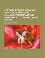 Poetical Reading Book, with AIDS for Grammatical Analysis, Paraphrase and Criticism, by J.D. Morell [And] W. Ihne af John Daniel Morell