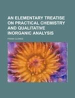 An Elementary Treatise on Practical Chemistry and Qualitative Inorganic Analysis af Frank Clowes