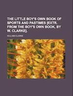 The Little Boy's Own Book of Sports and Pastimes [Extr. from the Boy's Own Book, by W. Clarke].