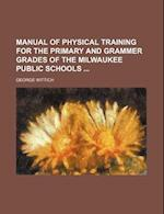Manual of Physical Training for the Primary and Grammer Grades of the Milwaukee Public Schools af George Wittich