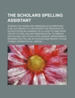 The Scholars Spelling Assistant; Wherein the Words Are Arranged on an Improved Plan, According to Their Respective Principles of Accentuation [In a Ma af Thomas Carpenter