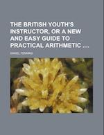 The British Youth's Instructor, or a New and Easy Guide to Practical Arithmetic af Daniel Fenning