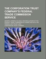 The Corporation Trust Company's Federal Trade Commission Service; General Orders, Rulings, and Regulations of the Federal Trade Commission in Connecti af Corporation Trust Company
