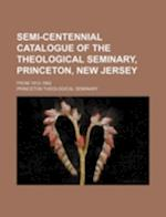 Semi-Centennial Catalogue of the Theological Seminary, Princeton, New Jersey; From 1812-1862 af Princeton Theological Seminary