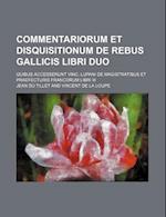 Commentariorum Et Disquisitionum de Rebus Gallicis Libri Duo; Quibus Accesserunt Vinc. Lupani de Magistratibus Et Praefecturis Francorum Libri III af Jean Du Tillet