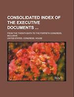 Consolidated Index of the Executive Documents; From the Twenty-Sixth to the Fortieth Congress, Inclusive