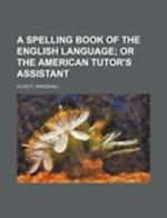 A Spelling Book of the English Language; Or the American Tutor's Assistant af Elihu F. Marshall
