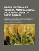 Magna Britannia Et Hibernia, Antiqua & Nova Or, a New Survey of Great Britain; Wherein to the Topographical Account Given by Mr. Cambden, and the Late af Thomas Cox