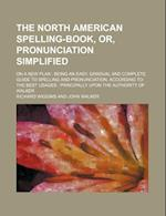The North American Spelling-Book, Or, Pronunciation Simplified; On a New Plan Being an Easy, Gradual and Complete Guide to Spelling and Pronunciation, af Richard Wiggins