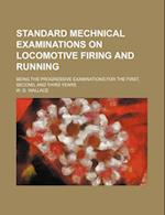 Standard Mechnical Examinations on Locomotive Firing and Running; Being the Progressive Examinations for the First, Second, and Third Years af W. G. Wallace