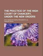 The Practice of the High Court of Chancery, Under the New Orders; With Tables of Costs, Precedents, &C af Harding Grant