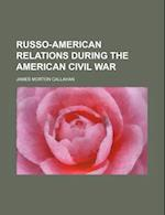Russo-American Relations During the American Civil War af James Morton Callahan