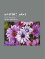 Master Clarke; A Play in Five Acts af Thomas James Serle