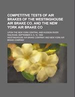 Competitive Tests of Air Brakes of the Westinghouse Air Brake Co. and the New York Air Brake Co; Upon the New York Central and Hudson River Railroad, af Westinghouse Air Brake Company