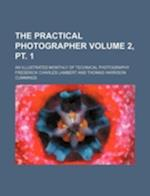 The Practical Photographer Volume 2, PT. 1; An Illustrated Monthly of Technical Photography af Frederick Charles Lambert