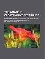 The Amateur Electrician's Workshop; A Handbook of Practical Instruction in the Making of Electrical Models and Appliances af Selimo Romeo Bottone