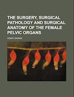 The Surgery, Surgical Pathology and Surgical Anatomy of the Female Pelvic Organs af Henry Savage