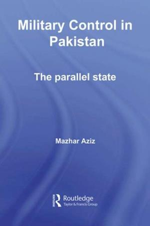 Military Control in Pakistan: The Parallel State (Routledge Advances in South Asian Studies)