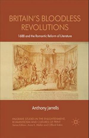 Britain's Bloodless Revolutions: 1688 and the Romantic Reform of Literature