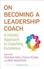 On Becoming a Leadership Coach : A Holistic Approach to Coaching Excellence