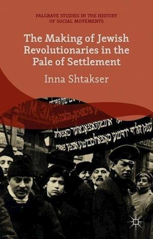 The Making of Jewish Revolutionaries in the Pale of Settlement: Community and Identity During the Russian Revolution and Its Immediate Aftermath, 1905