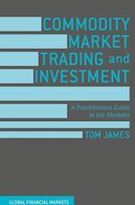 Commodity Market Trading and Investment : A Practitioners Guide to the Markets