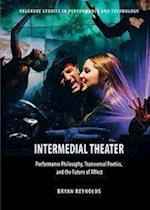 Intermedial Theater : Performance Philosophy, Transversal Poetics, and the Future of Affect