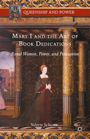 Mary I and the Art of Book Dedications: Royal Women, Power, and Persuasion