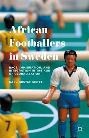 Bog, hardback African Footballers in Sweden: Race, Immigration, and Integration in the Age of Globalization af Carl-Gustaf Scott