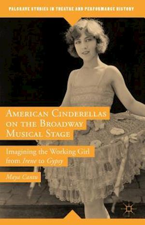 American Cinderellas on the Broadway Musical Stage: Imagining the Working Girl from Irene to Gypsy