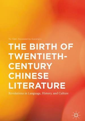 The Birth of Twentieth-Century Chinese Literature : Revolutions in Language, History, and Culture