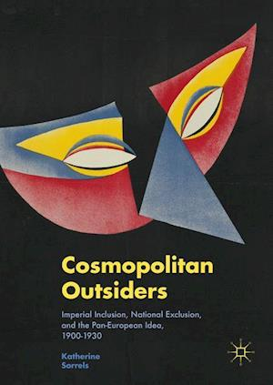 Cosmopolitan Outsiders : Imperial Inclusion, National Exclusion, and the Pan-European Idea, 1900-1930