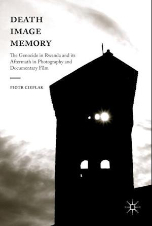 Death, Image, Memory : The Genocide in Rwanda and its Aftermath in Photography and Documentary Film