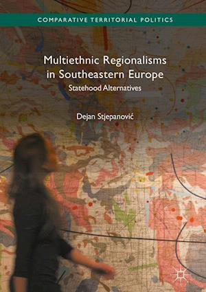 Multiethnic Regionalisms in Southeastern Europe : Statehood Alternatives